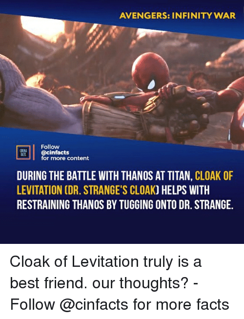 levitation: AVENGERS: INFINITY WAR  Follow  cinfacts  for more content  ACTS  DURING THE BATTLE WITH THANOS AT TITAN, CLOAK OF  LEVITATION CDR. STRANGE'S CLOAK) HELPS WITH  RESTRAINING THANOS BY TUGGING ONTO DR. STRANGE. Cloak of Levitation truly is a best friend. our thoughts?⠀ -⠀⠀ Follow @cinfacts for more facts