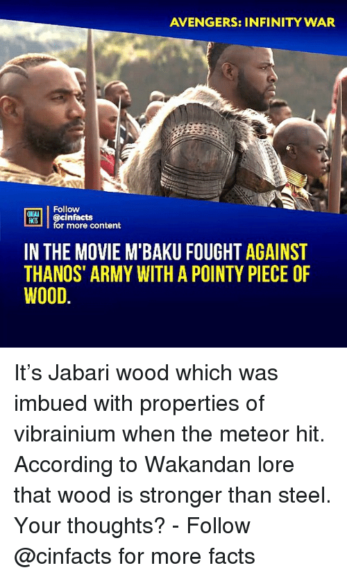 rti: AVENGERS: INFINITY WAR  Follow  ONLN  RTİ | @cinfacts  HATS  for more content  IN THE MOVIE M BAKU FOUGHT AGAINST  THANOS' ARMY WITH A POINTY PIECE OF  WOOD. It's Jabari wood which was imbued with properties of vibrainium when the meteor hit. According to Wakandan lore that wood is stronger than steel. Your thoughts?⠀ -⠀⠀ Follow @cinfacts for more facts