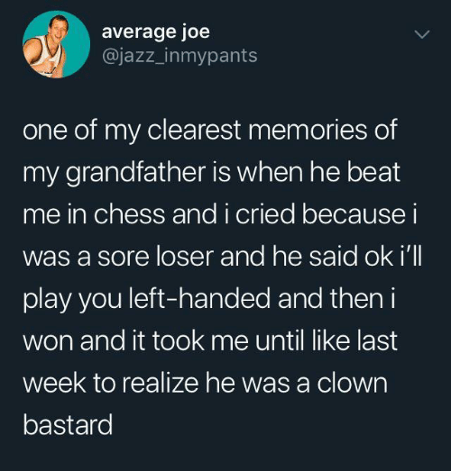 beat me: average joe  @jazz_inmypants  one of my clearest memories of  my grandfather is when he beat  me in chess andi cried becausei  was a sore loser and he said ok i'll  play you left-handed and then i  won and it took me until like last  week to realize he was a clown  bastard