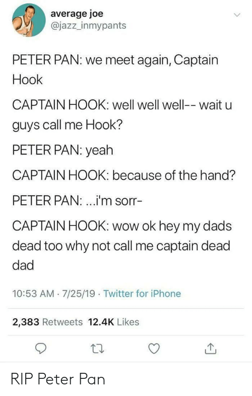 Peter Pan: average joe  @jazz_inmypants  PETER PAN: we meet again, Captain  Hook  CAPTAIN HOOK: well well well-- wait u  guys call me Hook?  PETER PAN: yeah  CAPTAIN HOOK: because of the hand?  PETER PAN: ...i'm sorr-  CAPTAIN HOOK: wow ok hey my dads  dead too why not call me captain dead  dad  10:53 AM 7/25/19 Twitter for iPhone  .  2,383 Retweets 12.4K Likes RIP Peter Pan