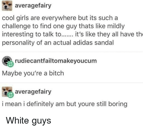 Sandal: averagefairy  cool girls are everywhere but its such a  challenge to find one guy thats like mildly  interesting to talk to it's like they all have th  personality of an actual adidas sandal  rudiecantfailtomakeyoucum  Maybe you're a bitch  averagefairy  i mean i definitely am but youre still boring White guys