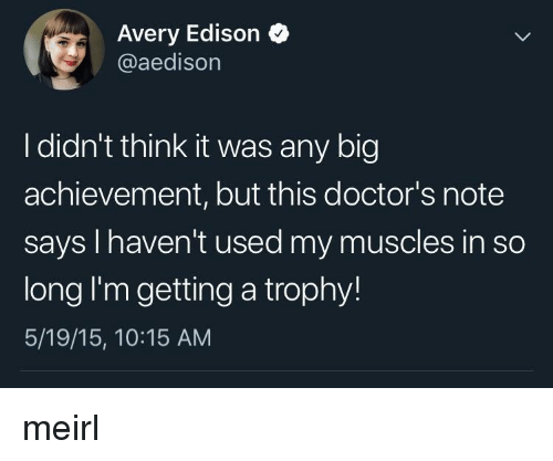avery: Avery Edison  @aedison  I didn't think it was any big  achievement, but this doctor's note  says I haven't used my muscles in so  long I'm getting a trophy!  5/19/15, 10:15 AM meirl