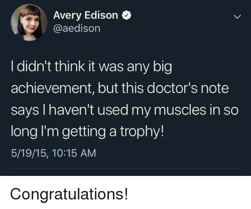 avery: Avery Edison  @aedisorn  I didn't think it was any big  achievement, but this doctor's note  says I haven't used my muscles in so  long I'm getting a trophy!  5/19/15, 10:15 AM Congratulations!