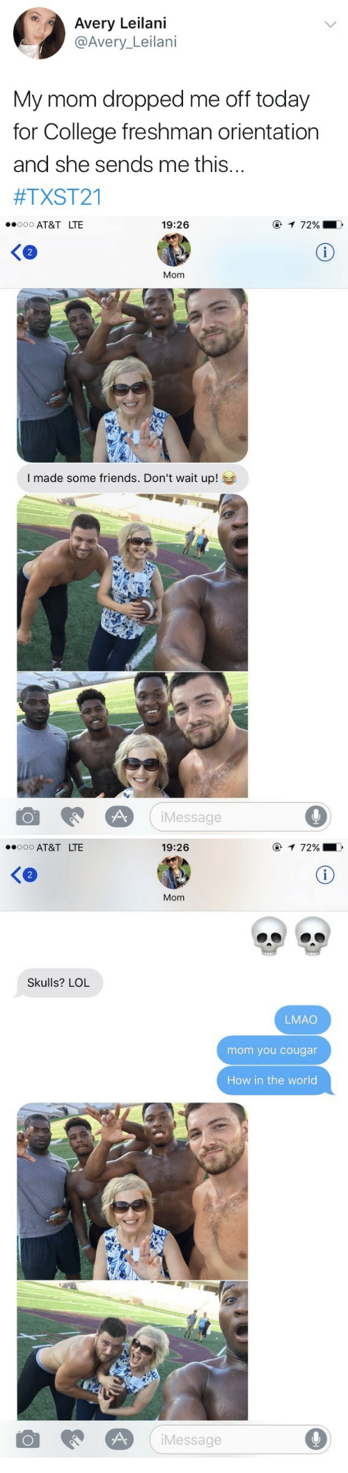 avery: Avery Leilani  @Avery_Leilani  My mom dropped me off today  for College freshman orientation  and she sends me this...  #TXST21   AT&T LTE  19:26  2  Mom  I made some friends. Don't wait up!  iMessage  9   AT&T LTE  19:26  Ke  Mom  Skulls? LOL  LMAO  mom you cougar  How in the world  Message  9