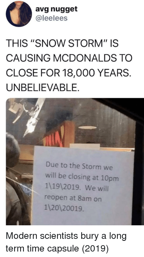 """McDonalds, Snow, and Time: avg nugget  @leelees  THIS """"SNOW STORM"""" IS  CAUSING MCDONALDS TO  CLOSE FOR 18,000 YEARS.  UNBELIEVABLE.  Due to the Storm we  will be closing at 10pm  1119 2019. We will  reopen at 8am on  1 20120019 Modern scientists bury a long term time capsule (2019)"""
