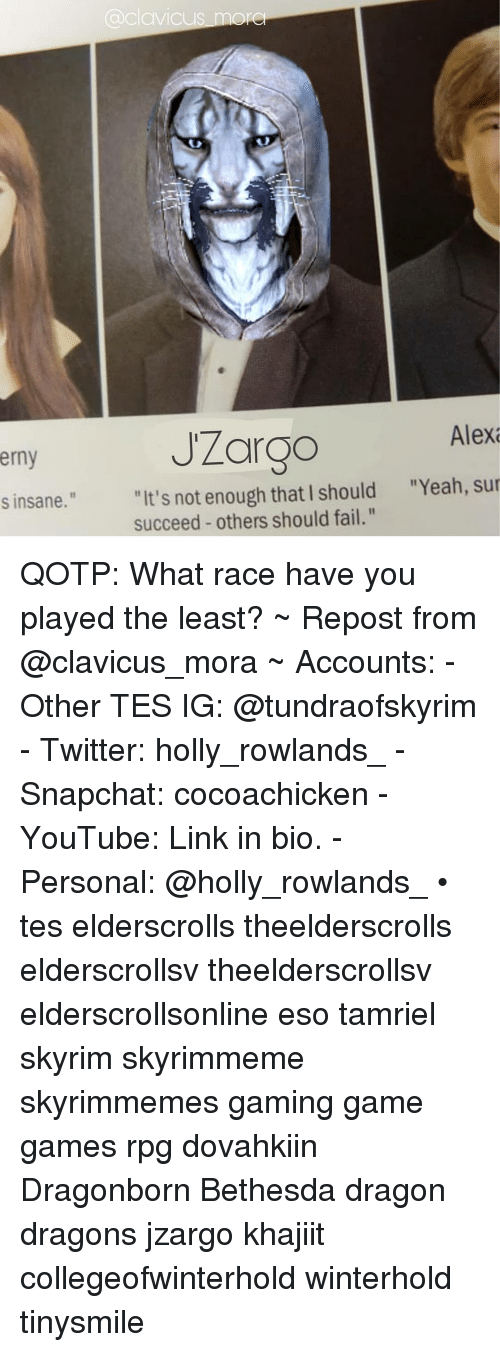 "Fail, Skyrim, and Snapchat: avicus more  JZargo  Alex  erny  ""Yeah, sur  ""It's not enough that I should  succeed others should fail.""  s insane."" QOTP: What race have you played the least? ~ Repost from @clavicus_mora ~ Accounts: - Other TES IG: @tundraofskyrim - Twitter: holly_rowlands_ - Snapchat: cocoachicken - YouTube: Link in bio. - Personal: @holly_rowlands_ • tes elderscrolls theelderscrolls elderscrollsv theelderscrollsv elderscrollsonline eso tamriel skyrim skyrimmeme skyrimmemes gaming game games rpg dovahkiin Dragonborn Bethesda dragon dragons jzargo khajiit collegeofwinterhold winterhold tinysmile"