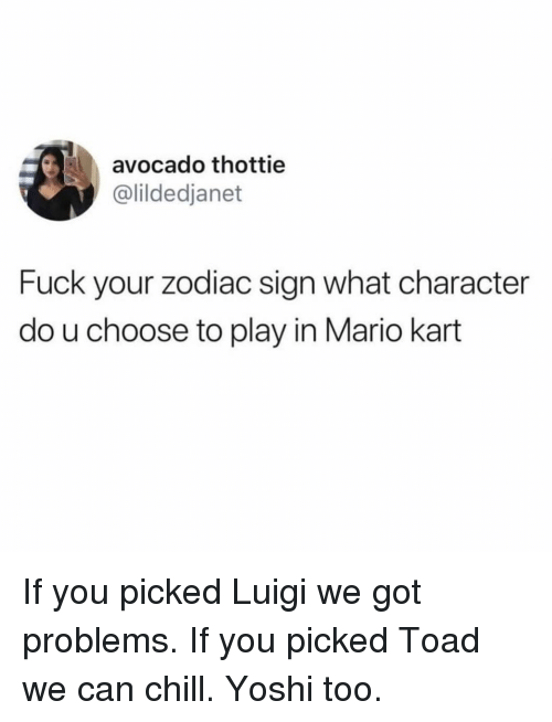 Chill, Funny, and Mario Kart: avocado thottie  @lildedjanet  Fuck your zodiac sign what character  do u choose to play in Mario kart If you picked Luigi we got problems. If you picked Toad we can chill. Yoshi too.