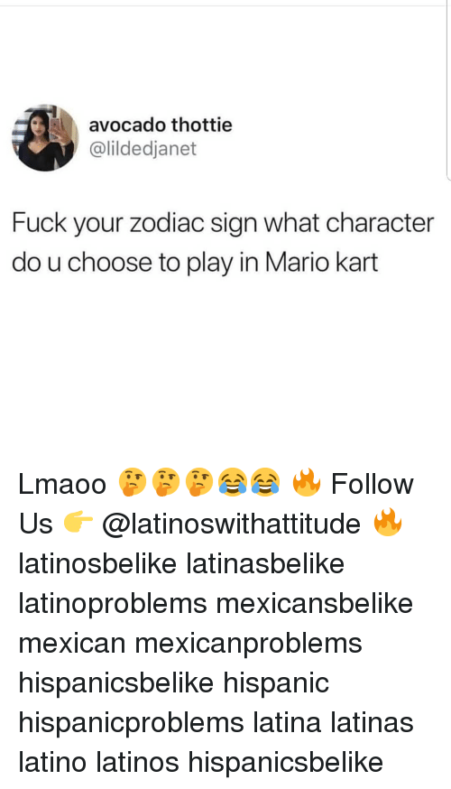 Latinos, Mario Kart, and Memes: avocado thottie  @lildedjanet  Fuck your zodiac sign what character  do u choose to play in Mario kart Lmaoo 🤔🤔🤔😂😂 🔥 Follow Us 👉 @latinoswithattitude 🔥 latinosbelike latinasbelike latinoproblems mexicansbelike mexican mexicanproblems hispanicsbelike hispanic hispanicproblems latina latinas latino latinos hispanicsbelike