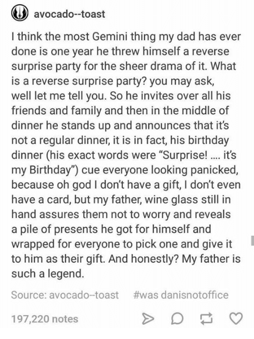 """glassing: ( avocado-toast  I think the most Gemini thing my dad has ever  done is one year he threw himself a reverse  surprise party for the sheer drama of it. What  is a reverse surprise party? you may ask,  well let me tell you. So he invites over all his  friends and family and then in the middle of  dinner he stands up and announces that it's  not a regular dinner, it is in fact, his birthday  dinner (his exact words were """"Surprise!.. it's  my Birthday"""") cue everyone looking panicked,  because oh god I don't have a gift, I don't even  have a card, but my father, wine glass still in  hand assures them not to worry and reveals  a pile of presents he got for himself and  wrapped for everyone to pick one and give it  to him as their gift. And honestly? My father is  such a legend.  Source: avocado-toast #was danisnotoffice  197,220 notes"""