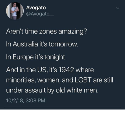 time zones: Avogato  @Avogato  Aren't time zones amazing?  In Australia it's tomorrow.  In Europe it's tonight.  And in the US, it's 1942 where  minorities, women, and LGBT are still  under assault by old white men.  10/2/18, 3:08 PM