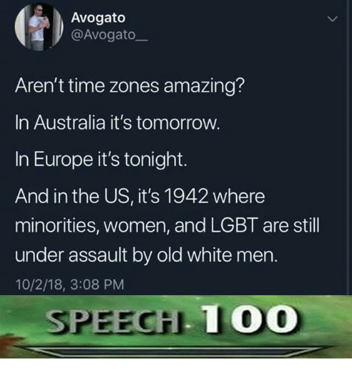 time zones: Avogato  @Avogato  Aren't time zones amazing?  In Australia it's tomorrow.  In Europe it's tonight.  And in the US, it's 1942 where  minorities, women, and LGBT are still  under assault by old white men.  10/2/18, 3:08 PM  SEECİLLOD  1OO