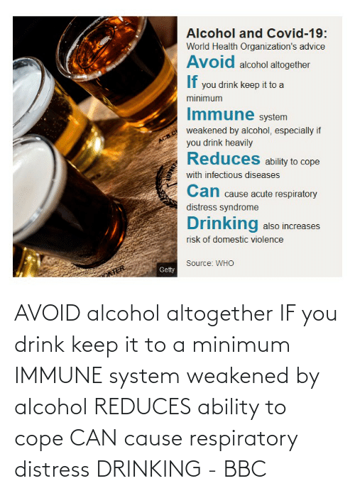 Avoid: AVOID alcohol altogether IF you drink keep it to a minimum IMMUNE system weakened by alcohol REDUCES ability to cope CAN cause respiratory distress DRINKING - BBC