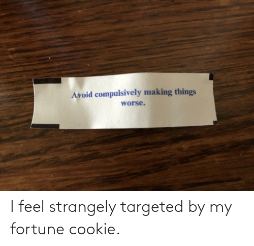 cookie: Avoid compulsively making things  worse. I feel strangely targeted by my fortune cookie.