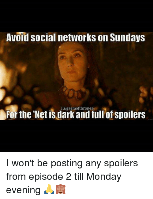 episode 2: Avoid social networks on Sundays  For the Net is dark and ful'of spoilers  IG/gaemofthrones I won't be posting any spoilers from episode 2 till Monday evening 🙏🙈