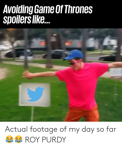 Actual Footage: Avoiding Game Of Thrones  Spolers like. Actual footage of my day so far 😂😂  ROY PURDY