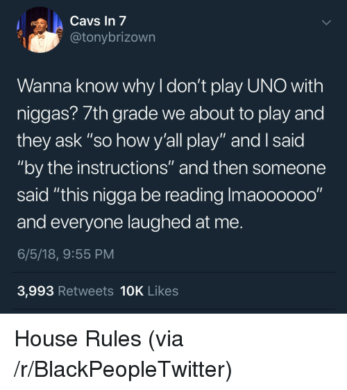 "Blackpeopletwitter, Uno, and House: avs In 7  @tonybrizown  Wanna know why I don't play UNO with  niggas? 7th grade we about to play and  they ask ""so how y'all play"" and I said  ""by the instructions"" and then someone  said ""this nigga be reading Imaooooo0""  and everyone laughed at me.  6/5/18, 9:55 PM  3,993 Retweets 10K Likes <p>House Rules (via /r/BlackPeopleTwitter)</p>"