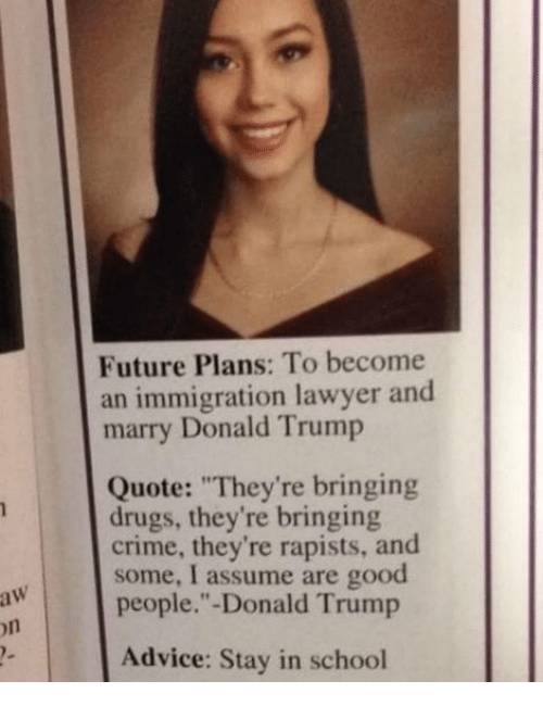 """Trumps Quotes: aw  Future Plans: To become  an immigration lawyer and  marry Donald Trump  Quote: """"They're bringing  drugs, they're bringing  crime, they're rapists, and  some, I assume are good  people."""" Donald Trump  Advice: Stay in school"""