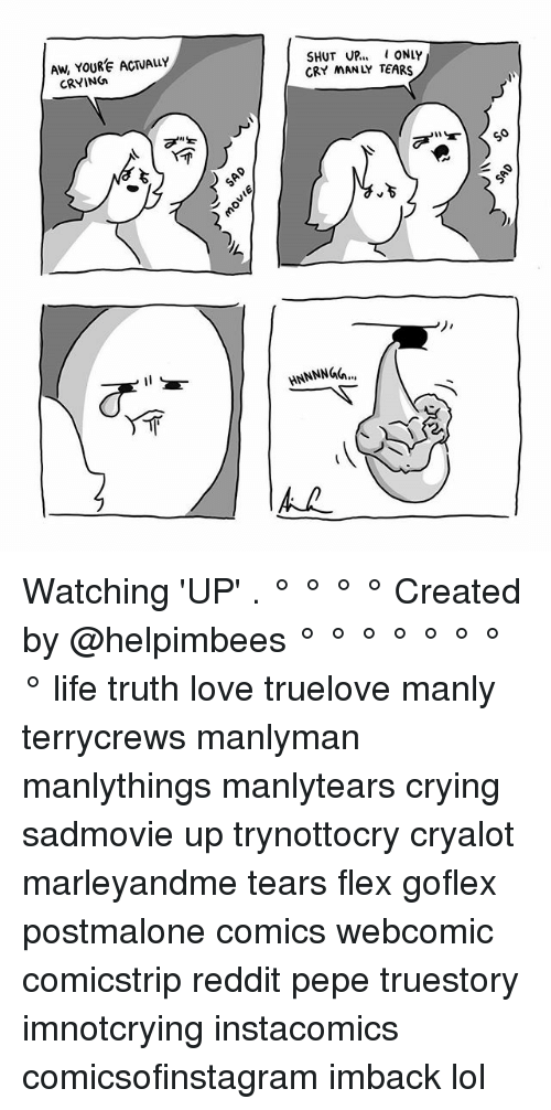 Flexes: Aw, YOURE ACTUALLY  CRYING  SHUT UP... ONLY  CRY MANLY TEARS  HNNNNGh Watching 'UP' . ° ° ° ° Created by @helpimbees ° ° ° ° ° ° ° ° life truth love truelove manly terrycrews manlyman manlythings manlytears crying sadmovie up trynottocry cryalot marleyandme tears flex goflex postmalone comics webcomic comicstrip reddit pepe truestory imnotcrying instacomics comicsofinstagram imback lol