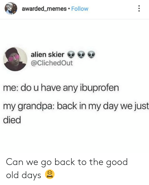 Go Back: awarded_memes Follow  alien skier  @ClichedOut  me: do u have any ibuprofen  my grandpa: back in my day we just  died Can we go back to the good old days 😩