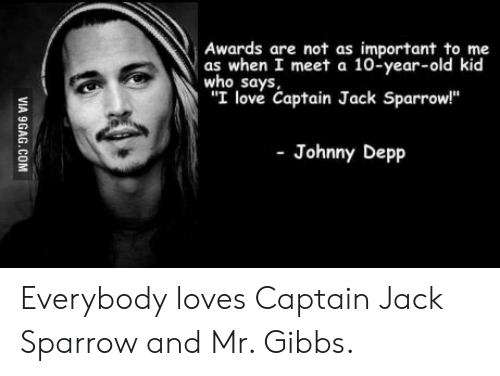 """Everybody Loves: Awards are not as important to me  as when I meet a 10-year-old kid  who says,  """"I love Captain Jack Sparrow!""""  -Johnny Depp  VIA 9GAG.COM Everybody loves Captain Jack Sparrow and Mr. Gibbs."""