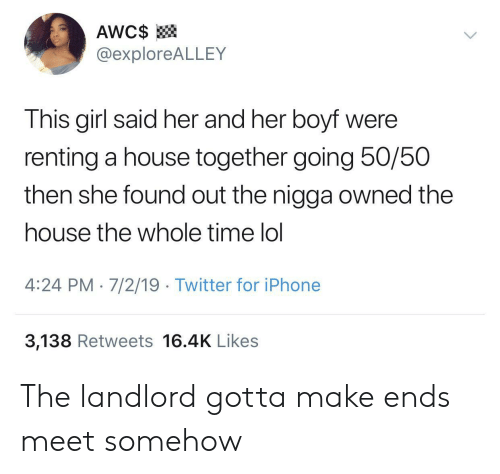 renting: AWC$  @exploreALLEY  This girl said her and her boyf were  renting a house together going 50/50  then she found out the nigga owned the  house the whole time lol  4:24 PM 7/2/19 Twitter for iPhone  3,138 Retweets 16.4K Likes The landlord gotta make ends meet somehow