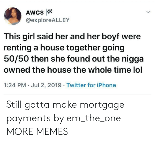renting: AWC$  @exploreALLEY  This girl said her and her boyf were  renting a house together going  50/50 then she found out the nigga  owned the house the whole time lol  1:24 PM Jul 2, 2019 Twitter for iPhone Still gotta make mortgage payments by em_the_one MORE MEMES