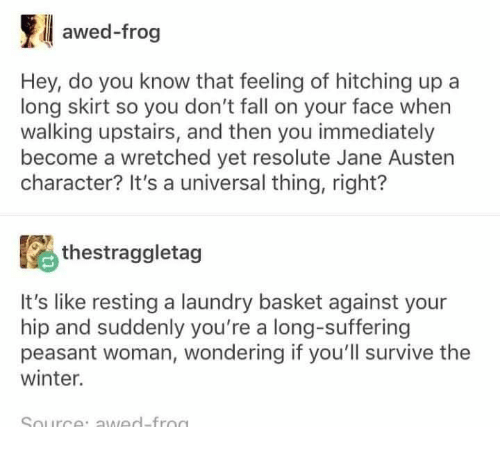 Fall, Laundry, and Memes: awed-frog  Hey, do you know that feeling of hitching up a  long skirt so you don't fall on your face when  walking upstairs, and then you immediately  become a wretched yet resolute Jane Austen  character? It's a universal thing, right?  thestraggletag  It's like resting a laundry basket against your  hip and suddenly you're a long-suffering  peasant woman, wondering if you'll survive the  winter.