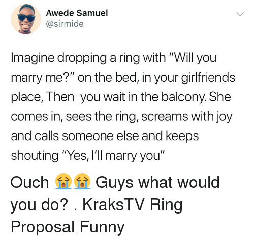 "The Ring: Awede Samuel  @sirmide  Imagine dropping a ring with ""Will you  marry me?"" on the bed, in your girlfriends  place, Then you wait in the balcony. She  comes in, sees the ring, screams with joy  and calls someone else and keeps  shouting ""Yes, I'll marry you"" Ouch 😭😭 Guys what would you do? . KraksTV Ring Proposal Funny"