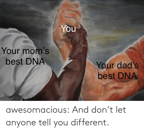 anyone: awesomacious:  And don't let anyone tell you different.