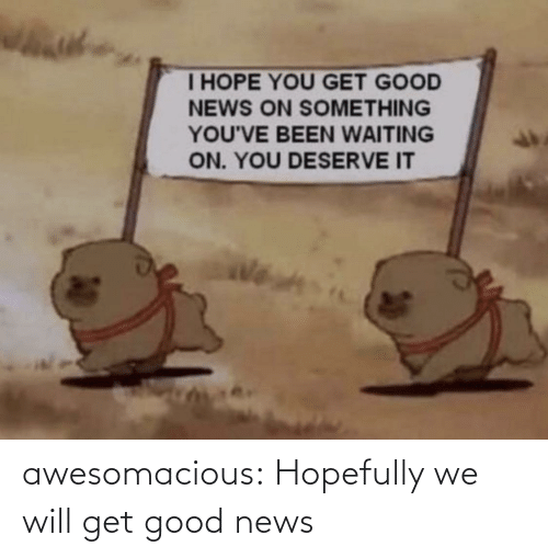 Will Get: awesomacious:  Hopefully we will get good news