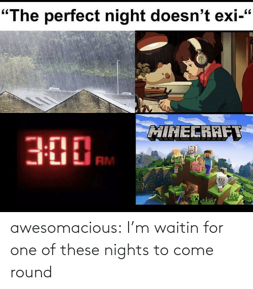 Round: awesomacious:  I'm waitin for one of these nights to come round
