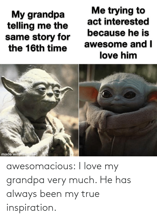 He Has: awesomacious:  I love my grandpa very much. He has always been my true inspiration.