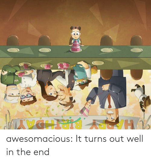 end: awesomacious:  It turns out well in the end