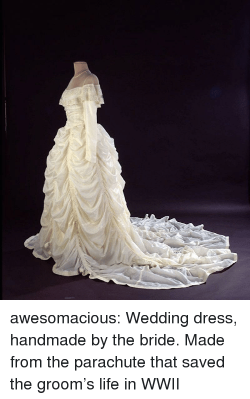 wedding dress: awesomacious:  Wedding dress, handmade by the bride. Made from the parachute that saved the groom's life in WWII