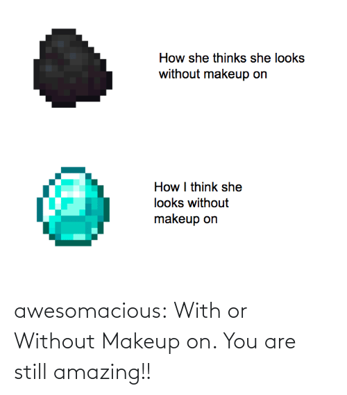 You Are: awesomacious:  With or Without Makeup on. You are still amazing!!