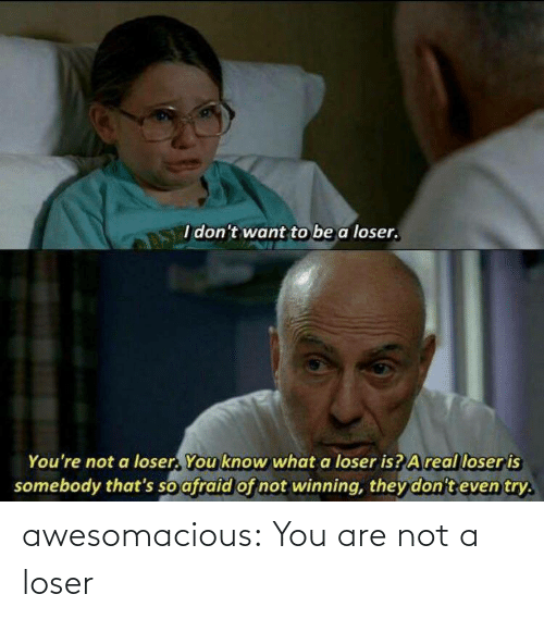 Not A: awesomacious:  You are not a loser