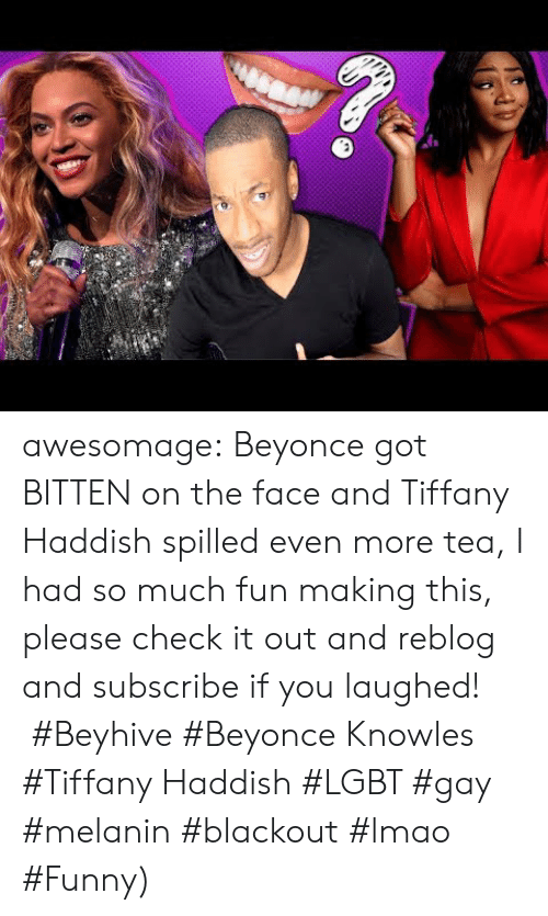 Lmao Funny: awesomage:   Beyonce got BITTEN on the face and Tiffany Haddish spilled even more tea, I had so much fun making this, please check it out and reblog and subscribe if you laughed!    #Beyhive #Beyonce Knowles #Tiffany Haddish #LGBT #gay #melanin #blackout #lmao #Funny)