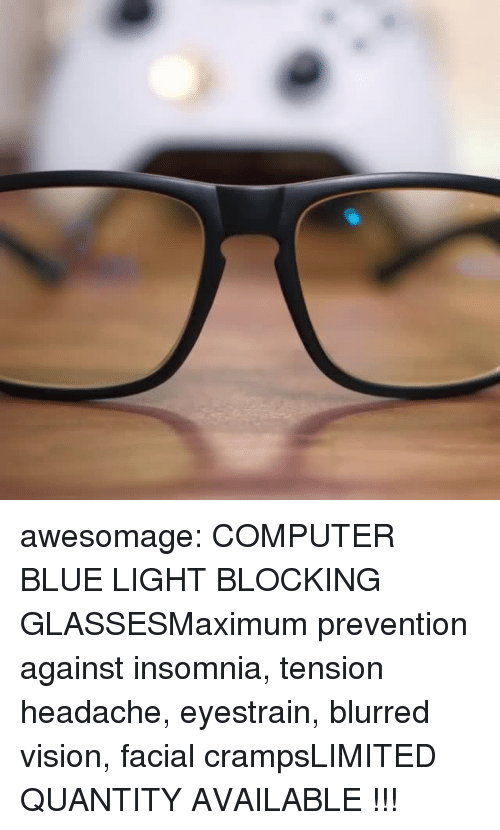Quantity: awesomage: COMPUTER BLUE LIGHT BLOCKING GLASSESMaximum prevention against insomnia, tension headache, eyestrain, blurred vision, facial crampsLIMITED QUANTITY AVAILABLE !!!