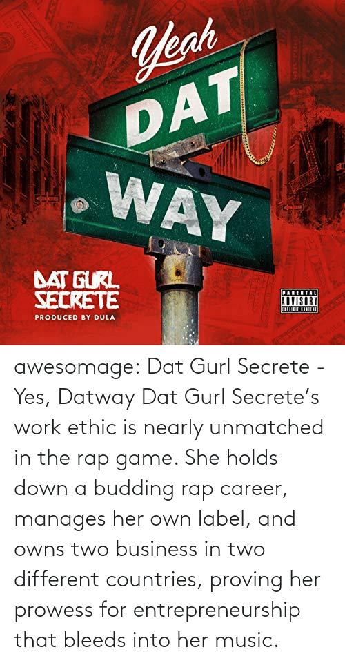 Track: awesomage: Dat Gurl Secrete - Yes, Datway   Dat Gurl Secrete's work ethic is nearly unmatched in the rap game. She holds down a budding rap career, manages her own label, and owns two business in two different countries, proving her prowess for entrepreneurship that bleeds into her music.