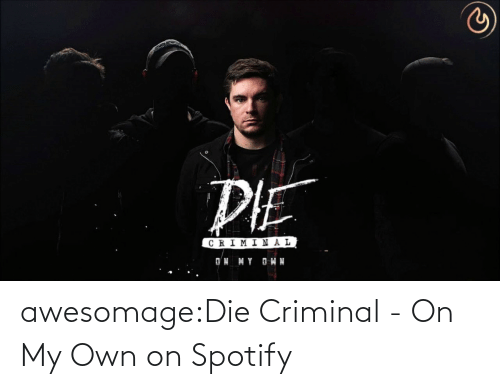 Spotify: awesomage:Die Criminal - On My Own on Spotify