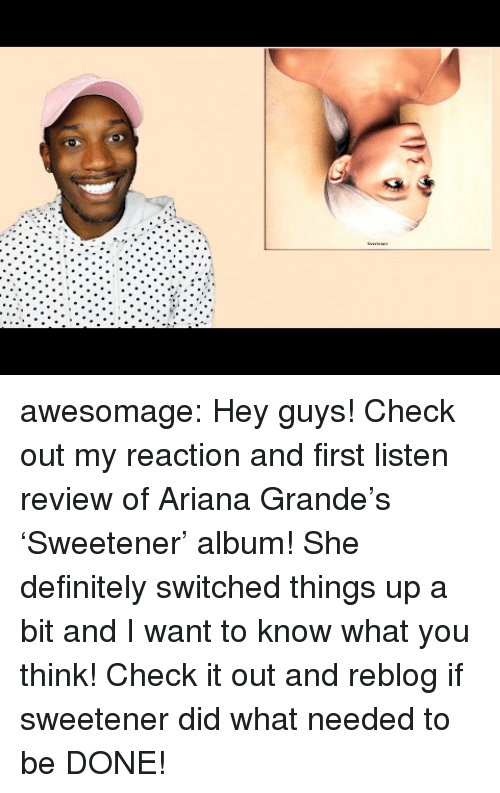 Ariana Grande, Definitely, and Tumblr: awesomage:  Hey guys! Check out my reaction and first listen review of Ariana Grande's 'Sweetener' album! She definitely switched things up a bit and I want to know what you think! Check it out and reblog if sweetener did what needed to be DONE!