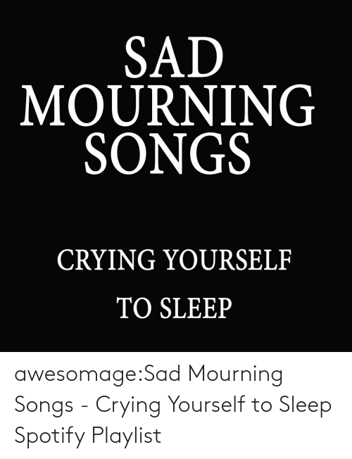 Spotify: awesomage:Sad Mourning Songs - Crying Yourself to Sleep Spotify Playlist