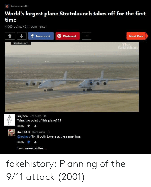 9/11, Tumblr, and Blog: Awesome 4h  World's largest plane Stratolaunch takes off for the first  time  4,083 points 311 comments  f FacebookPinterest  Next Post  Stratolaunch  Guardian  leajaco 479 points 4h  What the point of this plane???  Reply*  dmatt360 2274 points 4h  @leajaco To hit both towers at the same time.  Reply會+  Load more replies... fakehistory:  Planning of the 9/11 attack (2001)