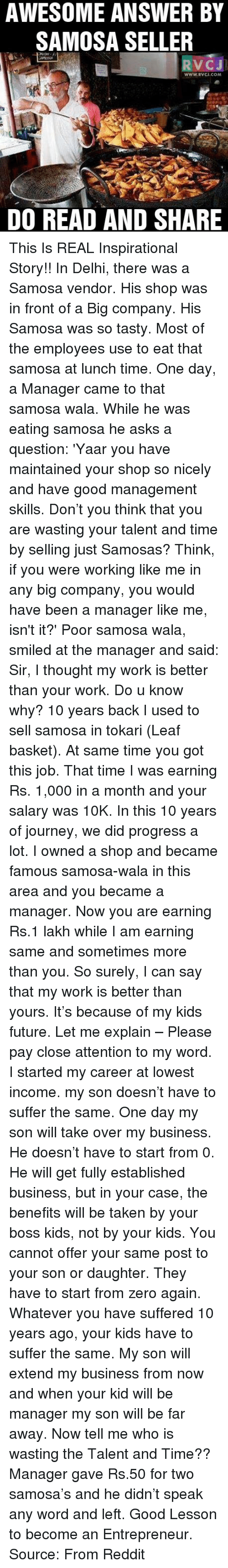 So Tasty: AWESOME ANSWER BY  SAMOSA SELLER  RVCJ  DO READ AND SHARE This Is REAL Inspirational Story!!  In Delhi, there was a Samosa vendor. His shop was in front of a Big company. His Samosa was so tasty. Most of the employees use to eat that samosa at lunch time.  One day, a Manager came to that samosa wala. While he was eating samosa he asks a question: 'Yaar you have maintained your shop so nicely and have good management skills. Don't you think that you are wasting your talent and time by selling just Samosas? Think, if you were working like me in any big company, you would have been a manager like me, isn't it?'  Poor samosa wala, smiled at the manager and said:  Sir, I thought my work is better than your work. Do u know why? 10 years back I used to sell samosa in tokari (Leaf basket). At same time you got this job. That time I was earning Rs. 1,000 in a month and your salary was 10K.  In this 10 years of journey, we did progress a lot. I owned a shop and became famous samosa-wala in this area and you became a manager.  Now you are earning Rs.1 lakh while I am earning same and sometimes more than you.  So surely, I can say that my work is better than yours. It's because of my kids future.  Let me explain –  Please pay close attention to my word. I started my career at lowest income. my son doesn't have to suffer the same. One day my son will take over my business. He doesn't have to start from 0. He will get fully established business, but in your case, the benefits will be taken by your boss kids, not by your kids.  You cannot offer your same post to your son or daughter. They have to start from zero again. Whatever you have suffered 10 years ago, your kids have to suffer the same.  My son will extend my business from now and when your kid will be manager my son will be far away.  Now tell me who is wasting the Talent and Time??  Manager gave Rs.50 for two samosa's and he didn't speak any word and left.  Good Lesson to become an Entrepreneur. Source: From Red