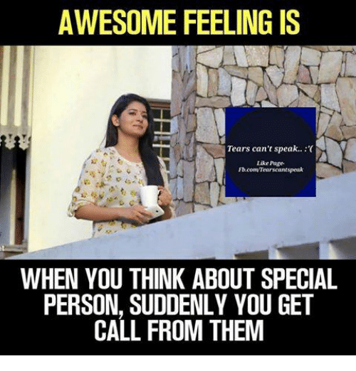 Special Person: AWESOME FEELING IS  Tears can't speak.:(  Like Page  WHEN YOU THINK ABOUT SPECIAL  PERSON, SUDDENLY YOU GET  CALL FROM THEM