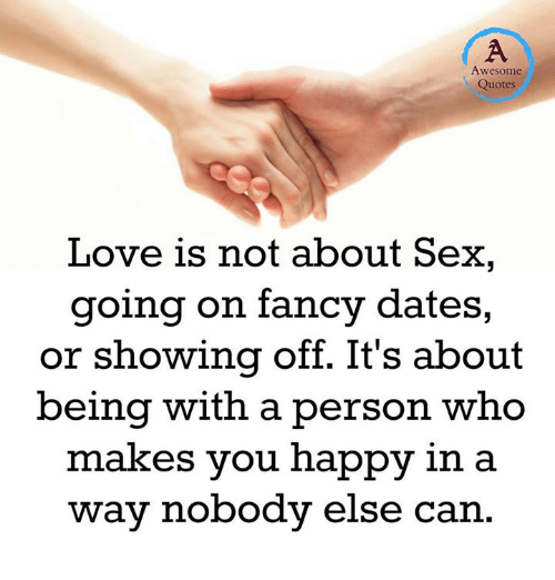 quotes love: Awesome  Quotes  Love is not about Sex,  going on fancy dates,  or showing off. It's about  being with a person who  makes you happy in a  way nobody else can
