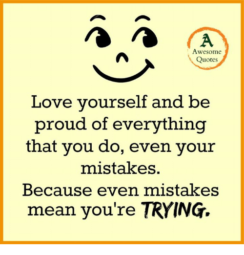 quotes love: Awesome  Quotes  Love yourself and be  proud of everything  that you do, even your  mistakes.  Because even mistakes  mean you're TRYING.