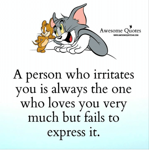 irritability: Awesome Quotes  WWWJAWESOMEQUOTES4U.COM  A person who irritates  you is always the one  who loves you very  much but fails to  express it.