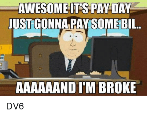 pay day: AWESOMEIT'S PAY DAY  JUST GONNA PAYSOME BIL.  AAAAAAND I'M BROKE DV6