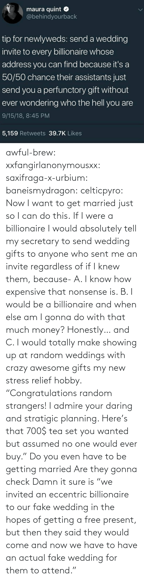 "gonna: awful-brew:  xxfangirlanonymousxx:  saxifraga-x-urbium:  baneismydragon:  celticpyro: Now I want to get married just so I can do this.  If I were a billionaire I would absolutely tell my secretary to send wedding gifts to anyone who sent me an invite regardless of if I knew them, because- A. I know how expensive that nonsense is. B. I would be a billionaire and when else am I gonna do with that much money? Honestly… and C. I would totally make showing up at random weddings with crazy awesome gifts my new stress relief hobby. ""Congratulations random strangers! I admire your daring and stratigic planning. Here's that 700$ tea set you wanted but assumed no one would ever buy.""   Do you even have to be getting married Are they gonna check   Damn it sure is  ""we invited an eccentric billionaire to our fake wedding in the hopes of getting a free present, but then they said they would come and now we have to have an actual fake wedding for them to attend."""